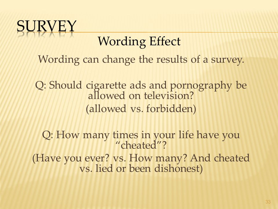 Wording can change the results of a survey. Q: Should cigarette ads and pornography be allowed on television? (allowed vs. forbidden) Q: How many time