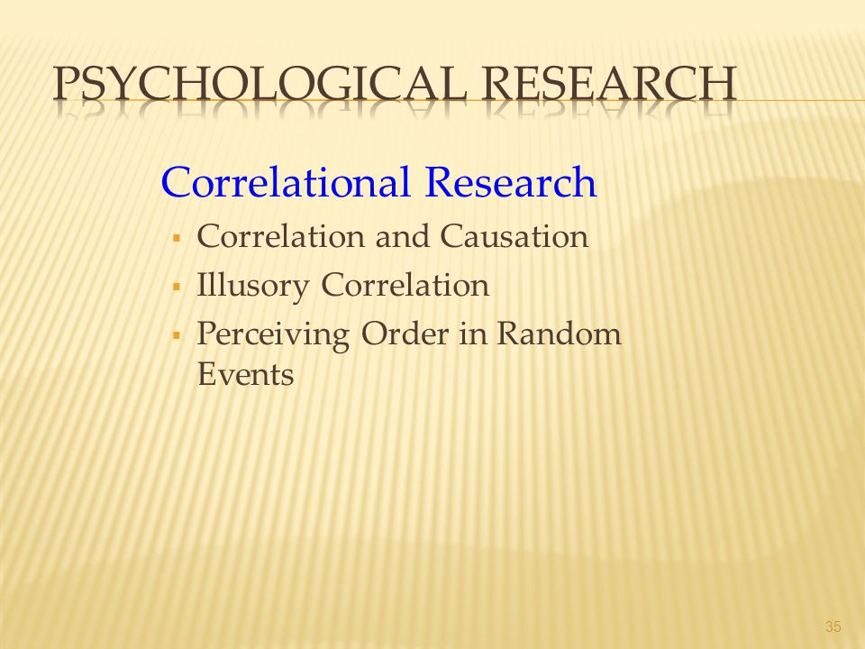 Correlational Research Correlation and Causation Illusory Correlation Perceiving Order in Random Events 35