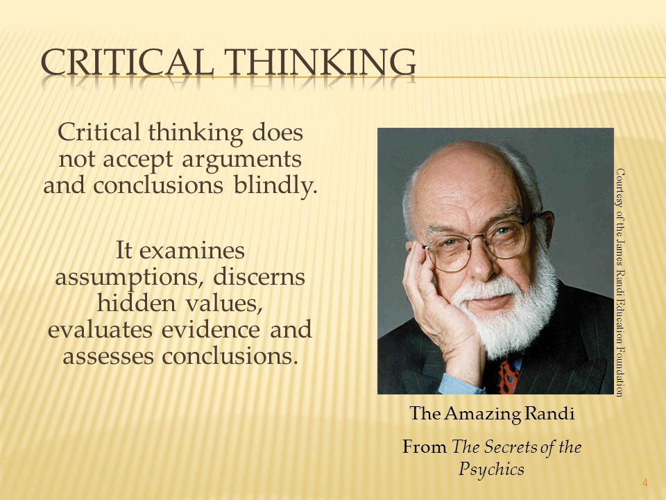 Critical thinking does not accept arguments and conclusions blindly. It examines assumptions, discerns hidden values, evaluates evidence and assesses