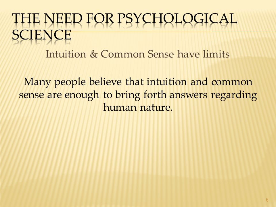 Intuition & Common Sense have limits 6 Many people believe that intuition and common sense are enough to bring forth answers regarding human nature.