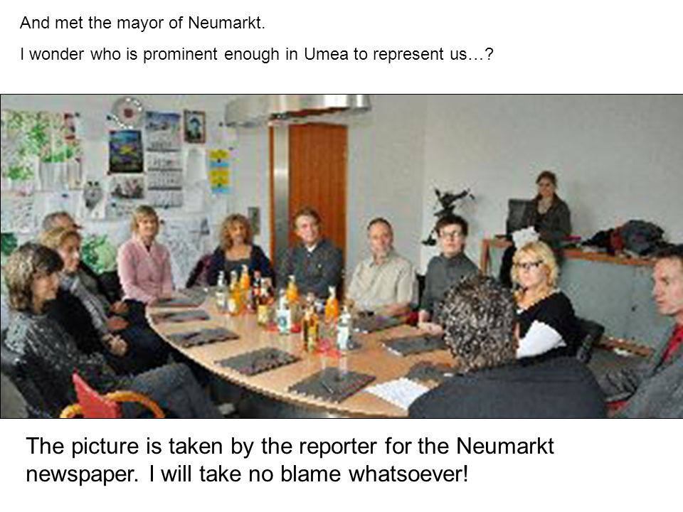 And met the mayor of Neumarkt. I wonder who is prominent enough in Umea to represent us….