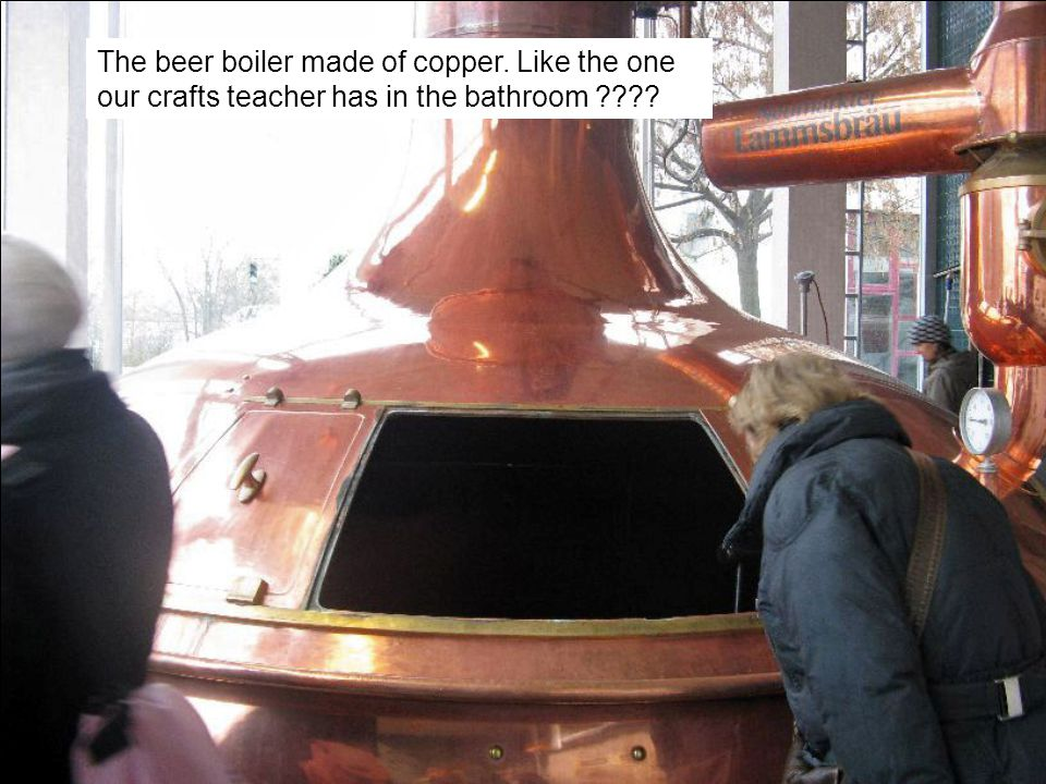 The beer boiler made of copper. Like the one our crafts teacher has in the bathroom