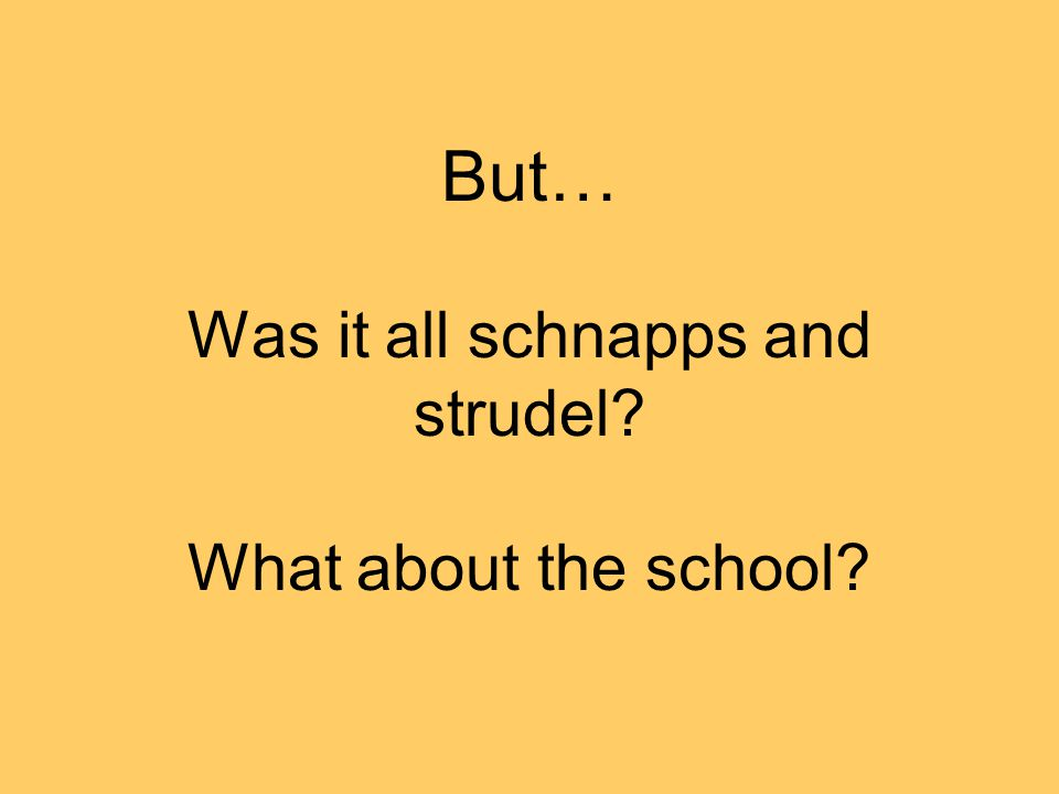 But… Was it all schnapps and strudel What about the school