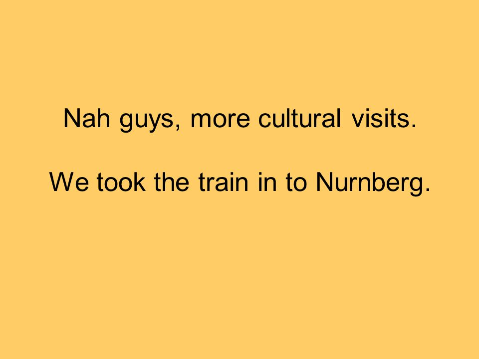 Nah guys, more cultural visits. We took the train in to Nurnberg.