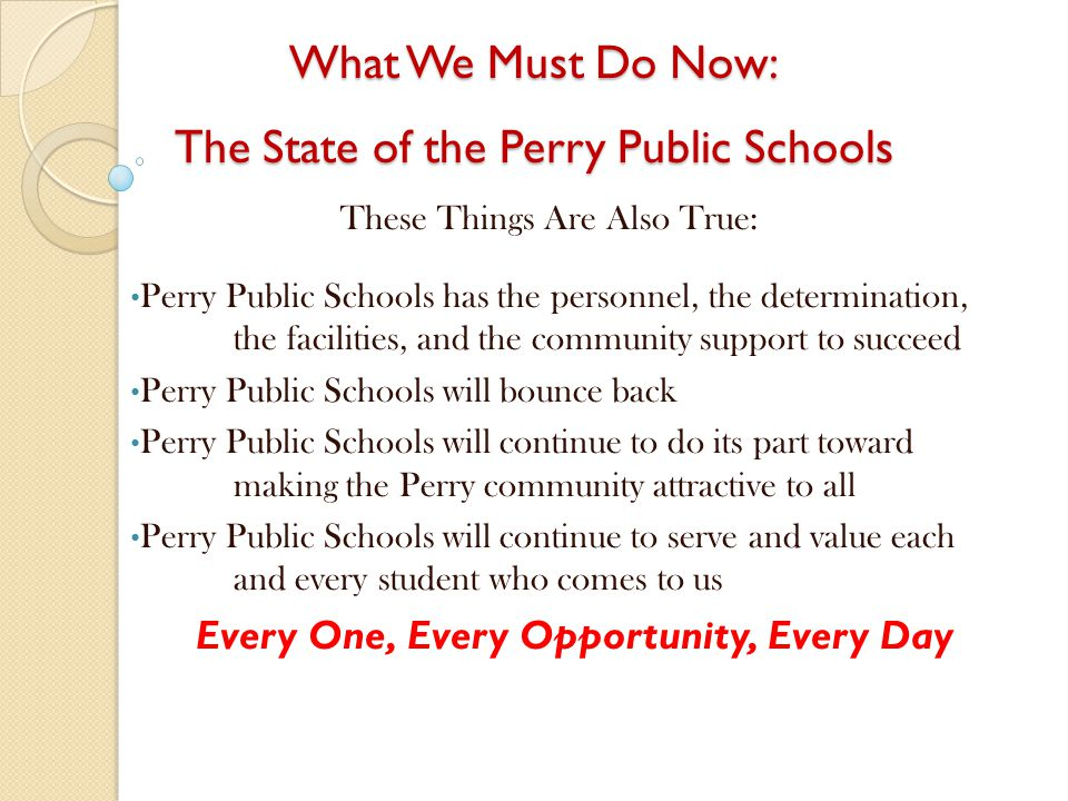 What We Must Do Now: The State of the Perry Public Schools These Things Are Also True: Perry Public Schools has the personnel, the determination, the facilities, and the community support to succeed Perry Public Schools will bounce back Perry Public Schools will continue to do its part toward making the Perry community attractive to all Perry Public Schools will continue to serve and value each and every student who comes to us Every One, Every Opportunity, Every Day