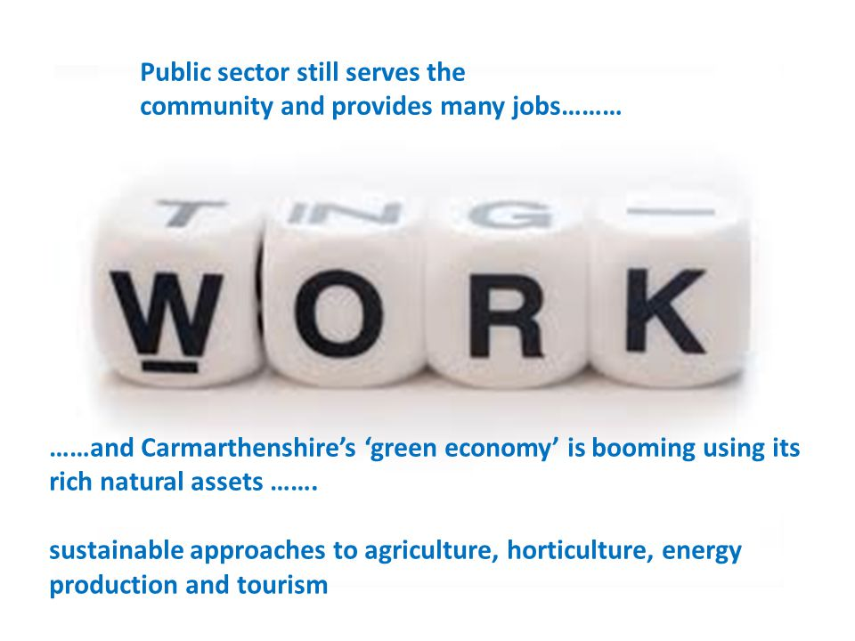 Public sector still serves the community and provides many jobs……… ……and Carmarthenshires green economy is booming using its rich natural assets ……. s