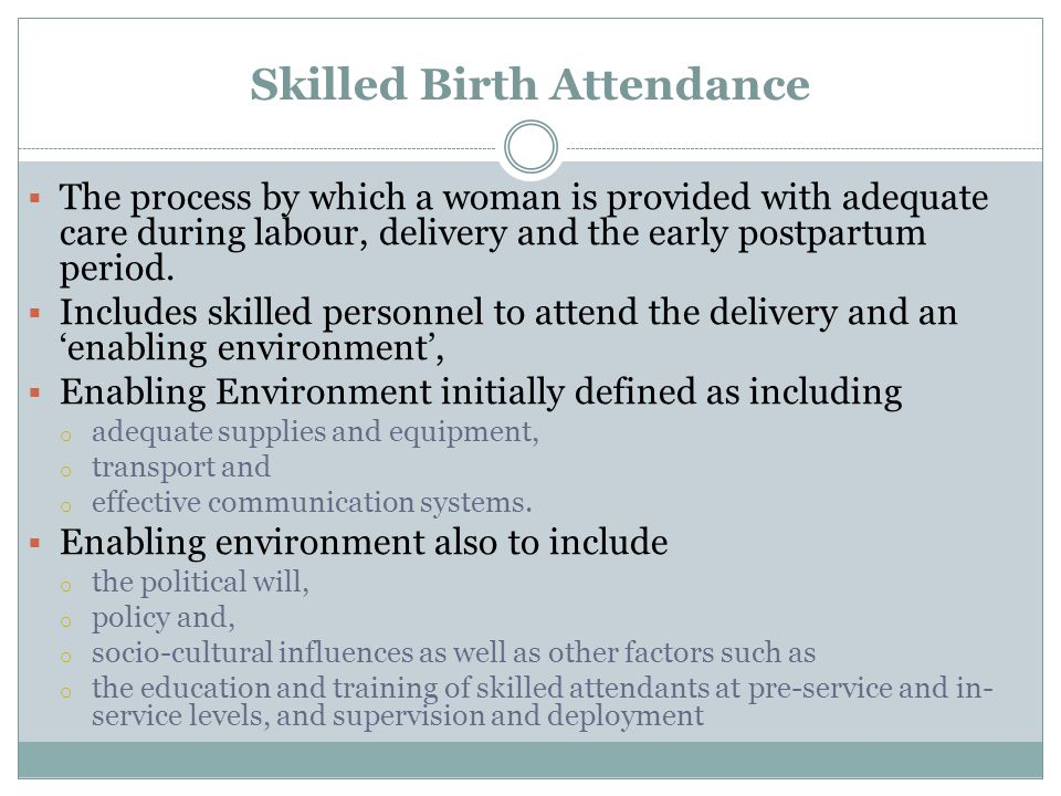 Skilled Birth Attendance The process by which a woman is provided with adequate care during labour, delivery and the early postpartum period. Includes
