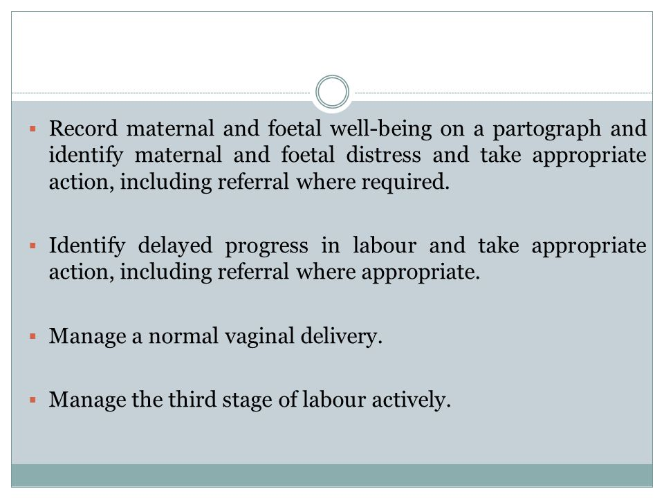 Record maternal and foetal well-being on a partograph and identify maternal and foetal distress and take appropriate action, including referral where required.