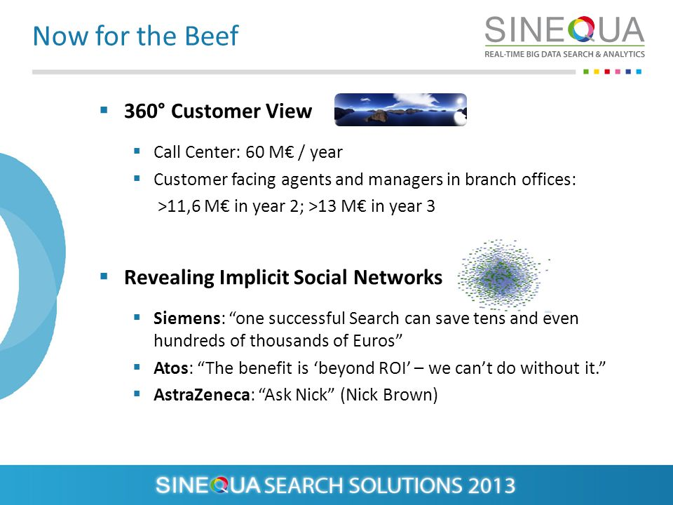 Now for the Beef 360° Customer View Call Center: 60 M / year Customer facing agents and managers in branch offices: >11,6 M in year 2; >13 M in year 3 Revealing Implicit Social Networks Siemens: one successful Search can save tens and even hundreds of thousands of Euros Atos: The benefit is beyond ROI – we cant do without it.