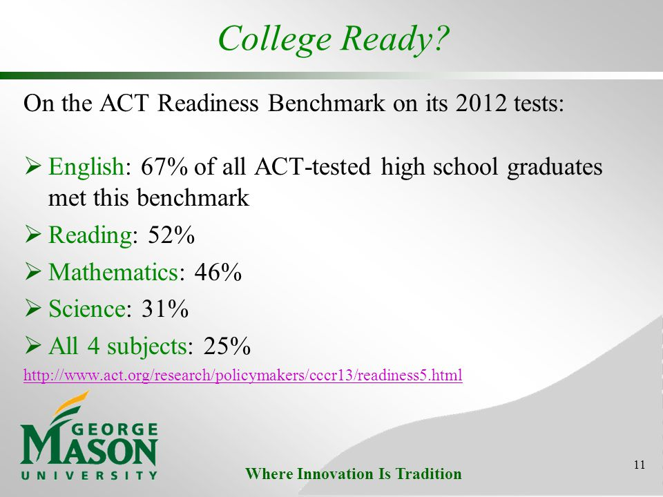 Where Innovation Is Tradition College Ready? On the ACT Readiness Benchmark on its 2012 tests: English: 67% of all ACT-tested high school graduates me