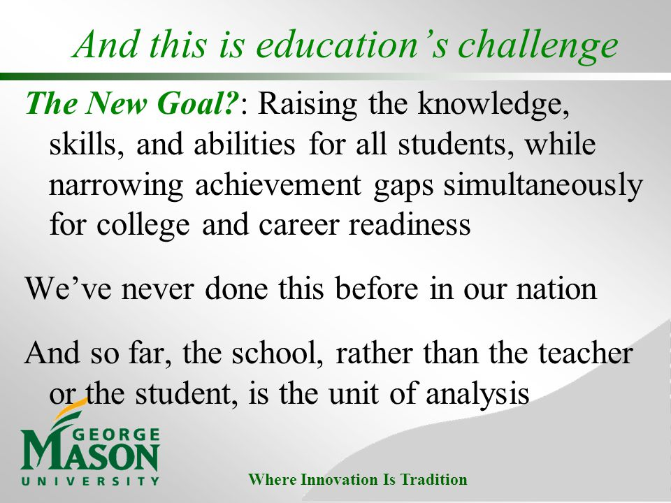 Where Innovation Is Tradition And this is educations challenge The New Goal?: Raising the knowledge, skills, and abilities for all students, while narrowing achievement gaps simultaneously for college and career readiness Weve never done this before in our nation And so far, the school, rather than the teacher or the student, is the unit of analysis
