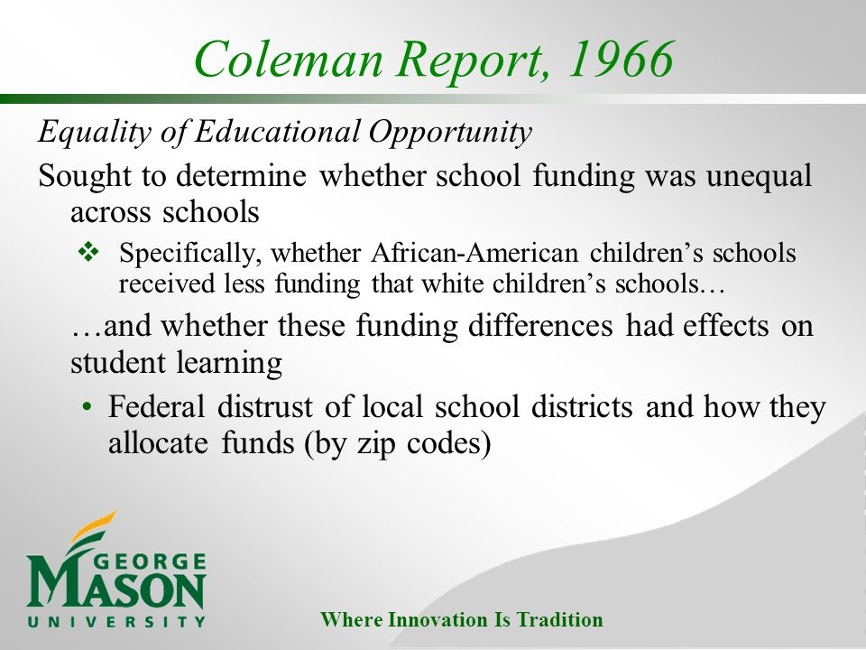 Where Innovation Is Tradition Coleman Report, 1966 Equality of Educational Opportunity Sought to determine whether school funding was unequal across schools Specifically, whether African-American childrens schools received less funding that white childrens schools… …and whether these funding differences had effects on student learning Federal distrust of local school districts and how they allocate funds (by zip codes)
