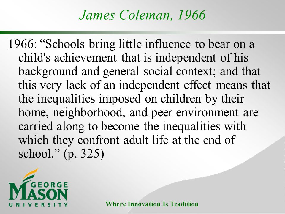Where Innovation Is Tradition James Coleman, 1966 1966: Schools bring little influence to bear on a child s achievement that is independent of his background and general social context; and that this very lack of an independent effect means that the inequalities imposed on children by their home, neighborhood, and peer environment are carried along to become the inequalities with which they confront adult life at the end of school.