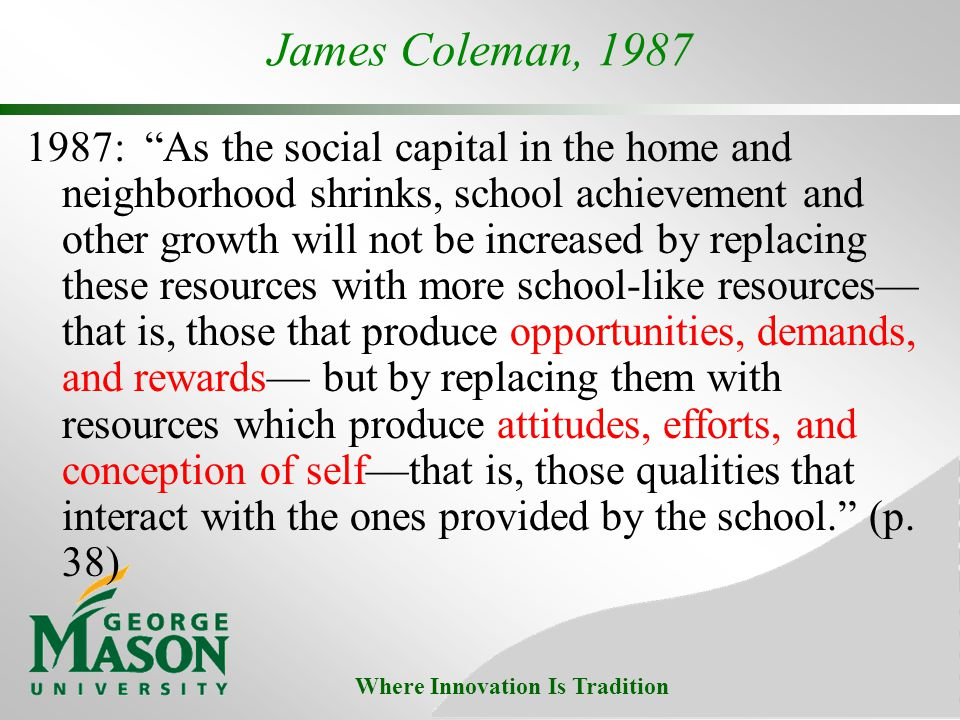 Where Innovation Is Tradition James Coleman, 1987 1987: As the social capital in the home and neighborhood shrinks, school achievement and other growth will not be increased by replacing these resources with more school-like resources that is, those that produce opportunities, demands, and rewards but by replacing them with resources which produce attitudes, efforts, and conception of selfthat is, those qualities that interact with the ones provided by the school.
