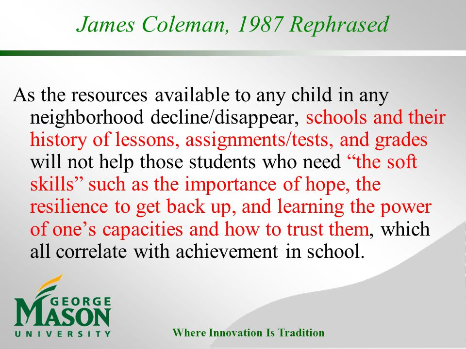 Where Innovation Is Tradition James Coleman, 1987 Rephrased As the resources available to any child in any neighborhood decline/disappear, schools and their history of lessons, assignments/tests, and grades will not help those students who need the soft skills such as the importance of hope, the resilience to get back up, and learning the power of ones capacities and how to trust them, which all correlate with achievement in school.