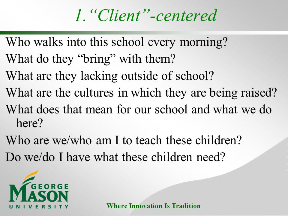 Where Innovation Is Tradition 1.Client-centered Who walks into this school every morning.