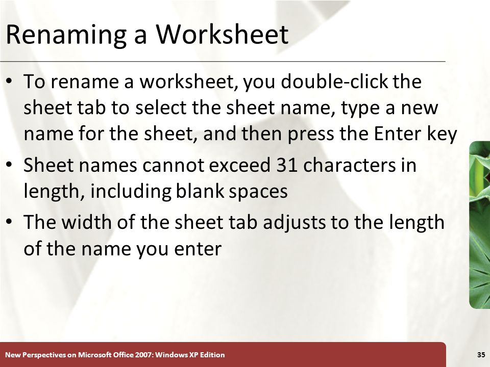XP New Perspectives on Microsoft Office 2007: Windows XP Edition35 Renaming a Worksheet To rename a worksheet, you double-click the sheet tab to selec