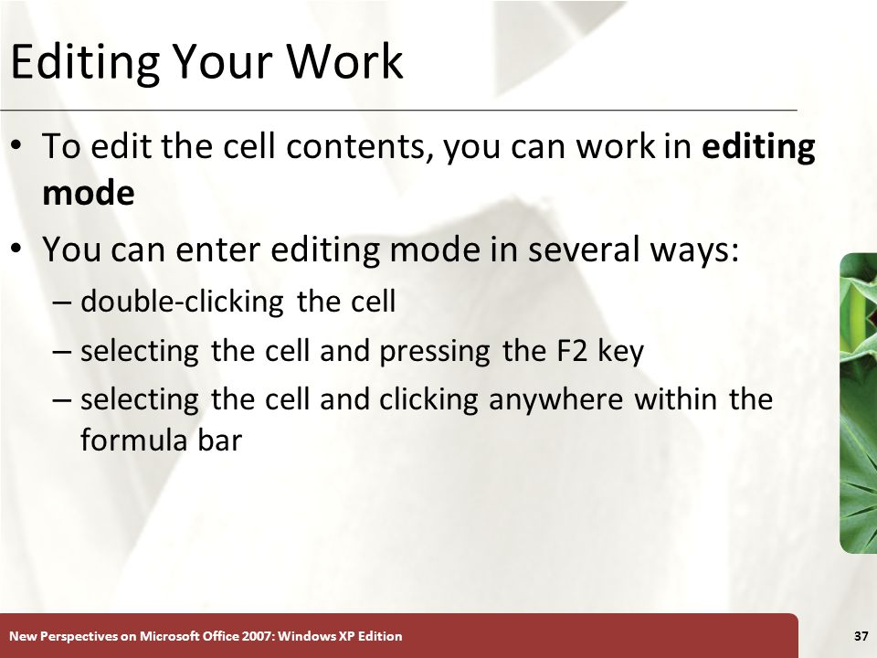 XP New Perspectives on Microsoft Office 2007: Windows XP Edition37 Editing Your Work To edit the cell contents, you can work in editing mode You can e