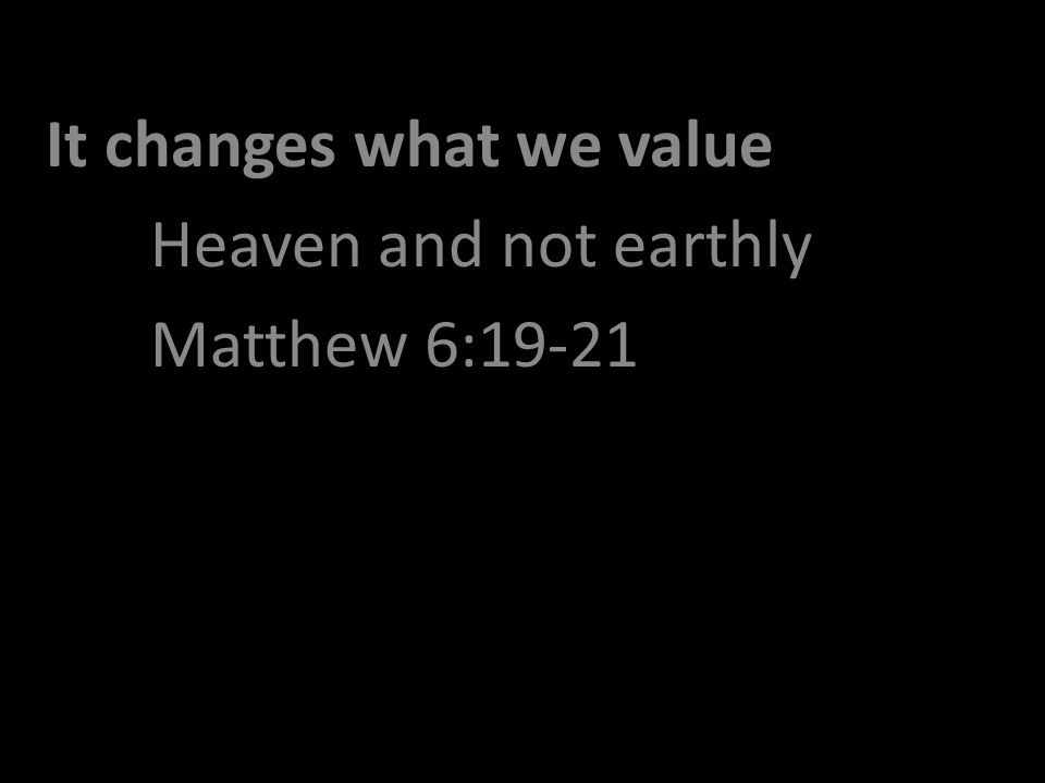 It changes what we value Heaven and not earthly Matthew 6:19-21