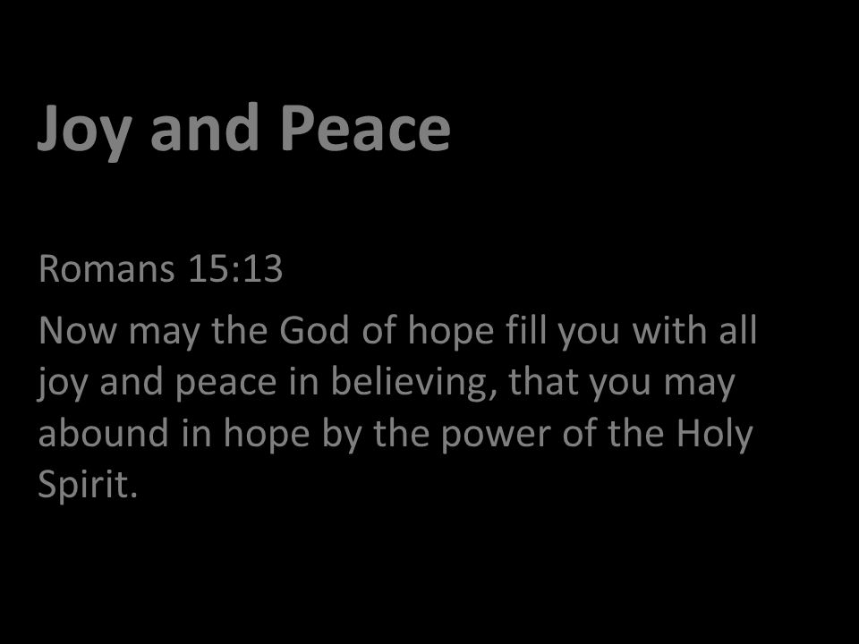 Joy and Peace Romans 15:13 Now may the God of hope fill you with all joy and peace in believing, that you may abound in hope by the power of the Holy Spirit.