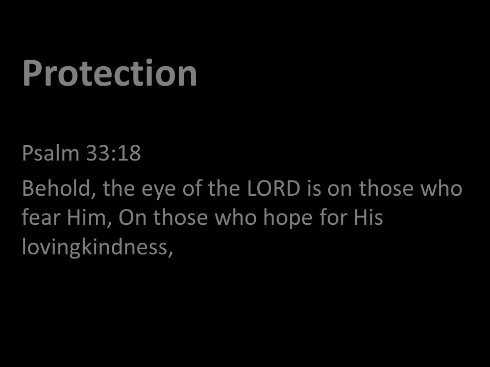 Protection Psalm 33:18 Behold, the eye of the LORD is on those who fear Him, On those who hope for His lovingkindness,