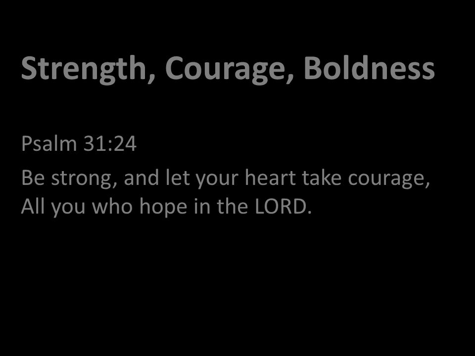 Strength, Courage, Boldness Psalm 31:24 Be strong, and let your heart take courage, All you who hope in the LORD.