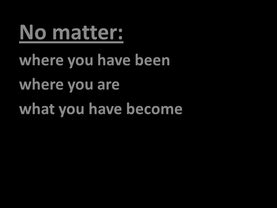 No matter: where you have been where you are what you have become