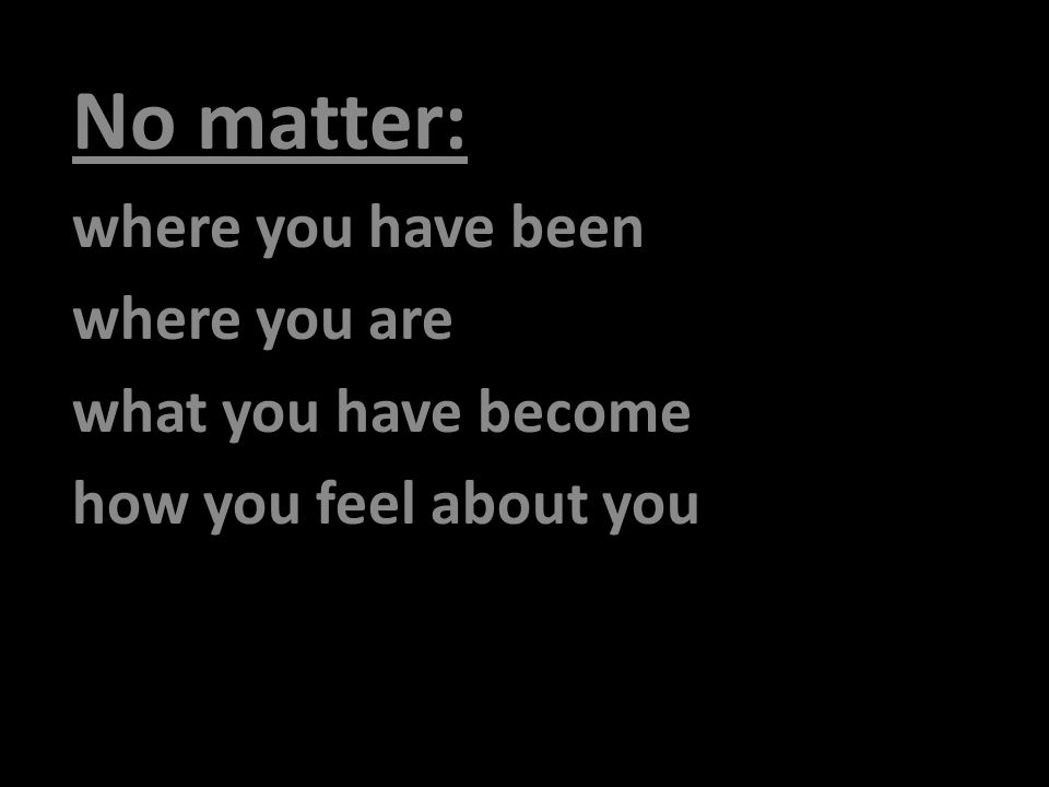 No matter: where you have been where you are what you have become how you feel about you