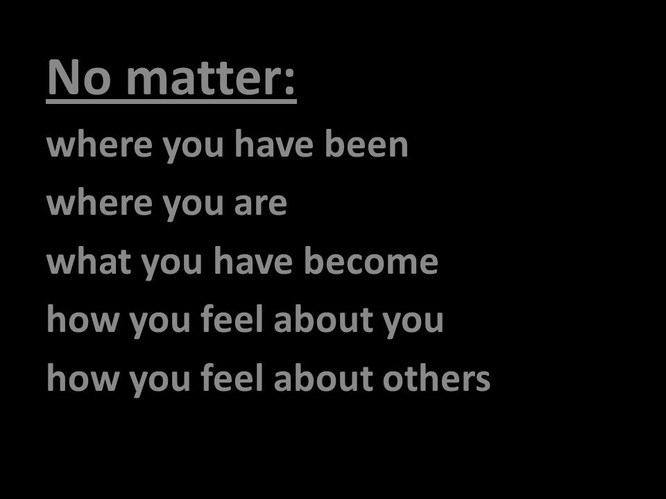 No matter: where you have been where you are what you have become how you feel about you how you feel about others