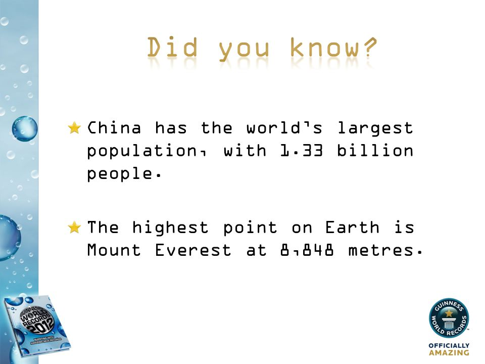 China has the worlds largest population, with 1.33 billion people. The highest point on Earth is Mount Everest at 8,848 metres.