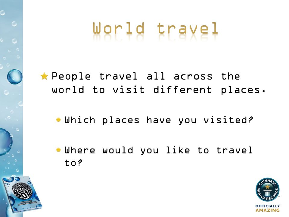 People travel all across the world to visit different places. Which places have you visited? Where would you like to travel to?