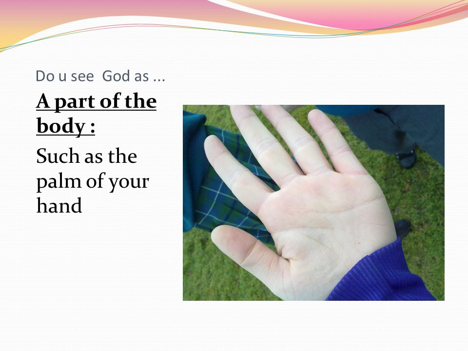 Do u see God as... A part of the body : Such as the palm of your hand
