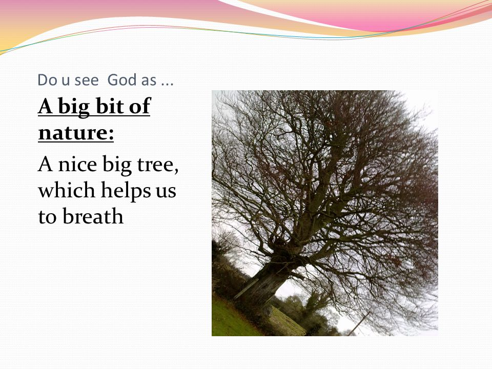 Do u see God as... A big bit of nature: A nice big tree, which helps us to breath