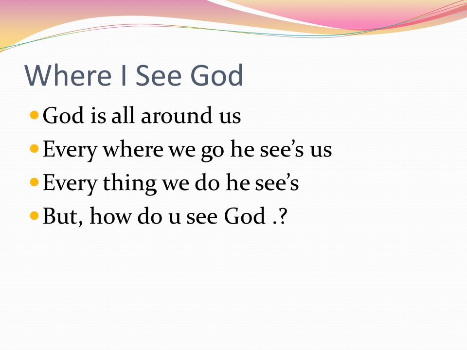 Where I See God God is all around us Every where we go he sees us Every thing we do he sees But, how do u see God.