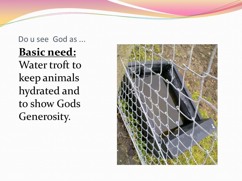 Do u see God as... Basic need: Water troft to keep animals hydrated and to show Gods Generosity.