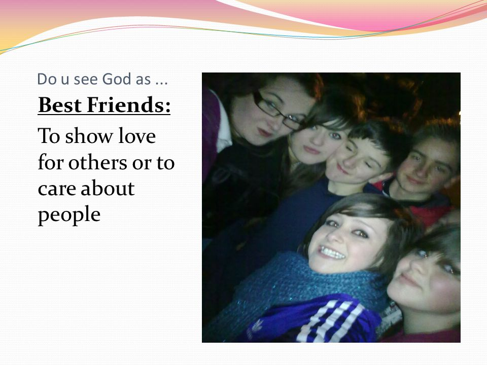 Do u see God as... Best Friends: To show love for others or to care about people