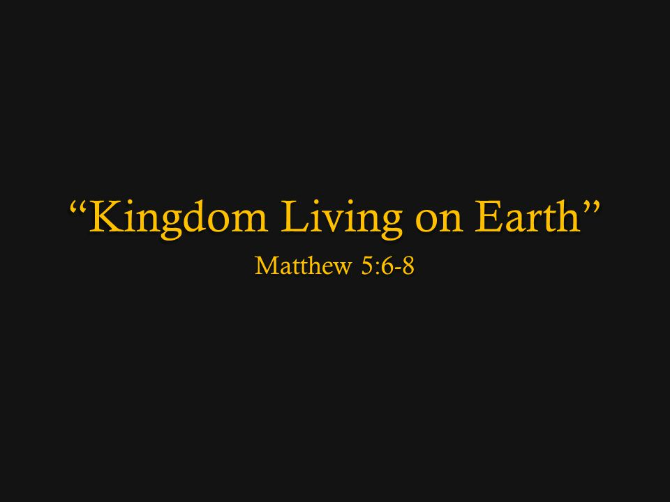 Kingdom Living on Earth Matthew 5:6-8