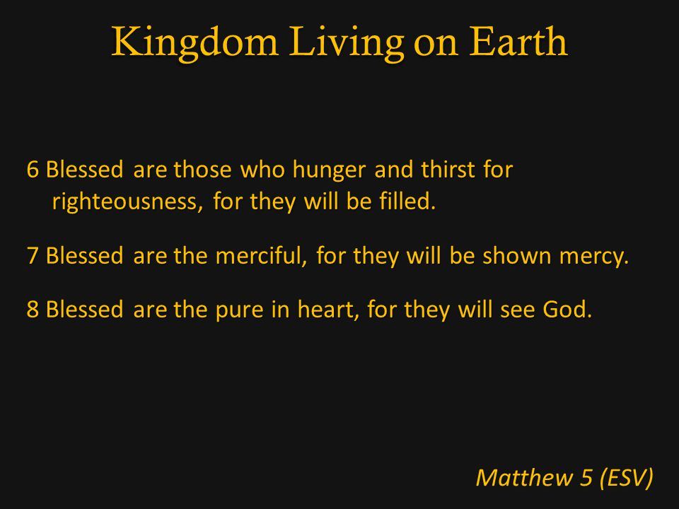 Kingdom Living on Earth 6 Blessed are those who hunger and thirst for righteousness, for they will be filled.