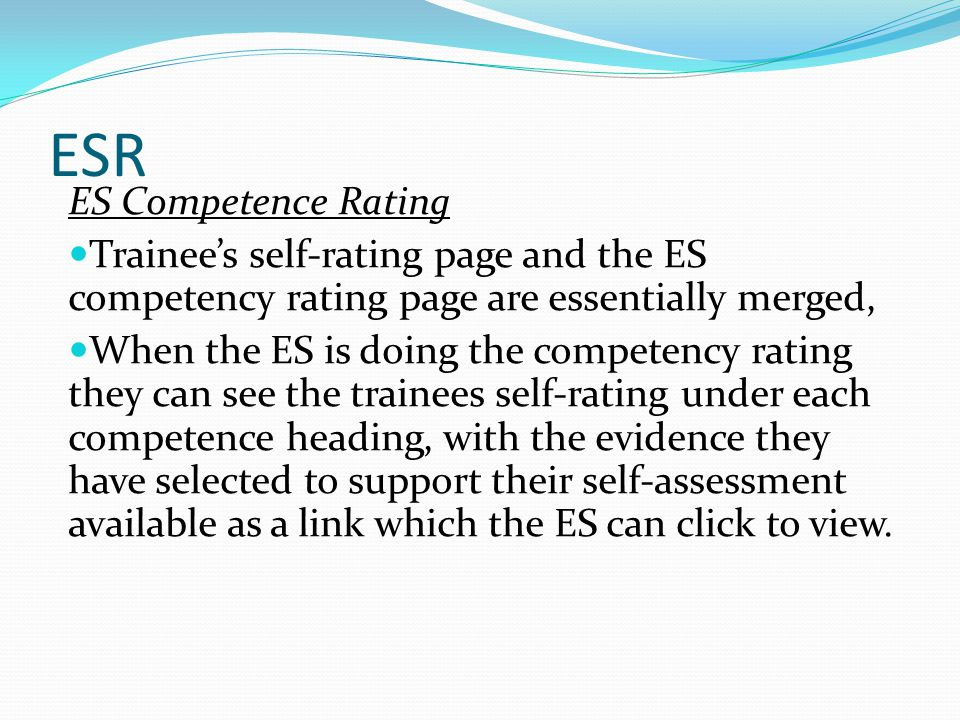 ESR ES Competence Rating Trainees self-rating page and the ES competency rating page are essentially merged, When the ES is doing the competency rating they can see the trainees self-rating under each competence heading, with the evidence they have selected to support their self-assessment available as a link which the ES can click to view.