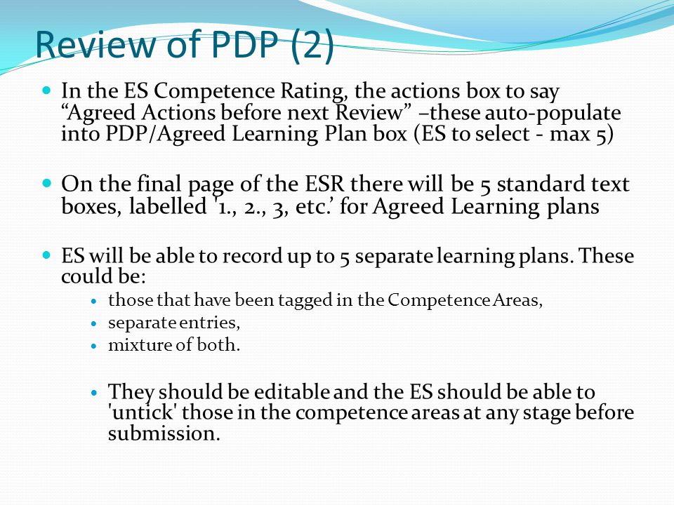 Review of PDP (2) In the ES Competence Rating, the actions box to sayAgreed Actions before next Review –these auto-populate into PDP/Agreed Learning Plan box (ES to select - max 5) On the final page of the ESR there will be 5 standard text boxes, labelled 1., 2., 3, etc.