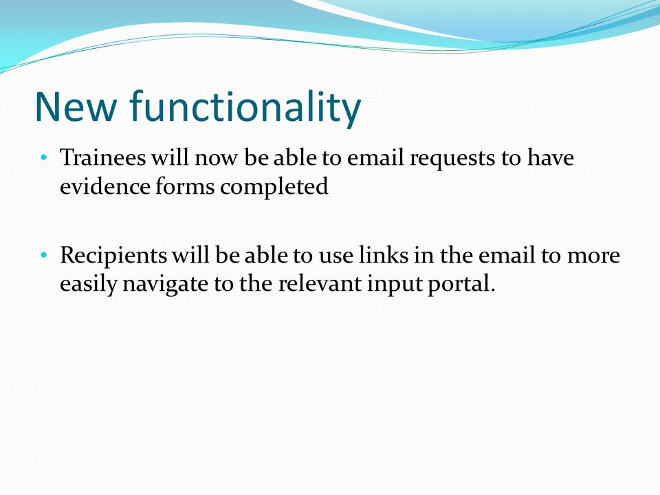 New functionality Trainees will now be able to email requests to have evidence forms completed Recipients will be able to use links in the email to more easily navigate to the relevant input portal.
