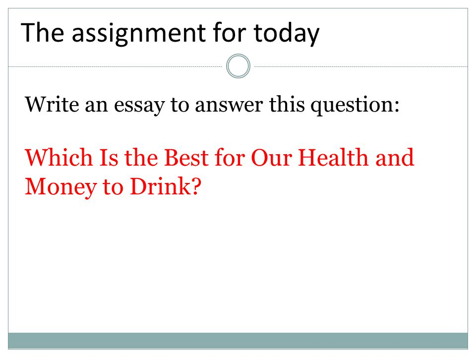 Write an essay to answer this question: Which Is the Best for Our Health and Money to Drink? The assignment for today