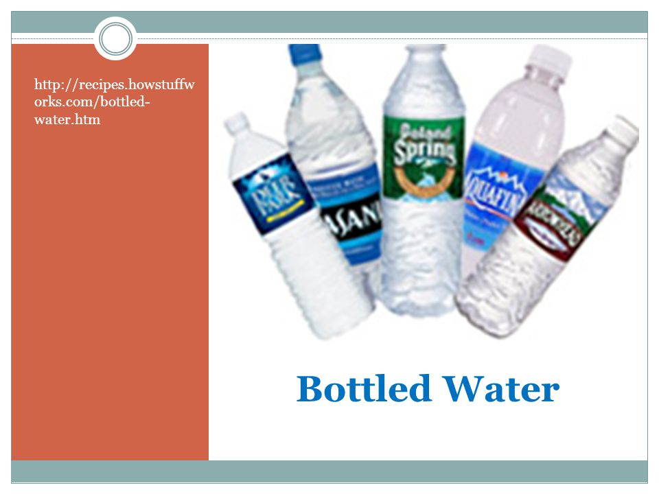 Bottled Water http://recipes.howstuffw orks.com/bottled- water.htm