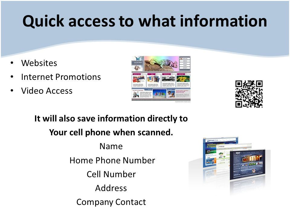Quick access to what information Websites Internet Promotions Video Access It will also save information directly to Your cell phone when scanned.
