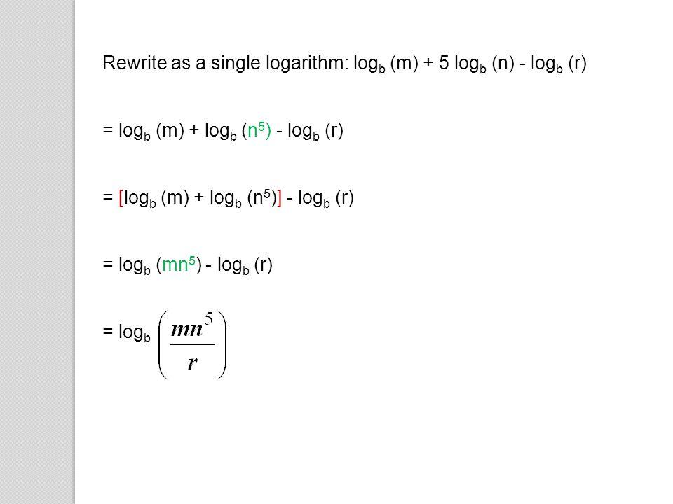 Rewrite as a single logarithm: log b (m) + 5 log b (n) - log b (r) = log b (m) + log b (n 5 ) - log b (r) = [log b (m) + log b (n 5 )] - log b (r) = l