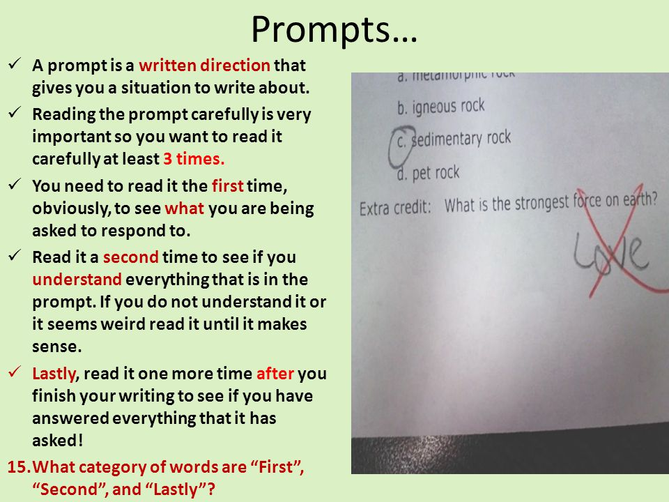 Prompts… A prompt is a written direction that gives you a situation to write about. Reading the prompt carefully is very important so you want to read
