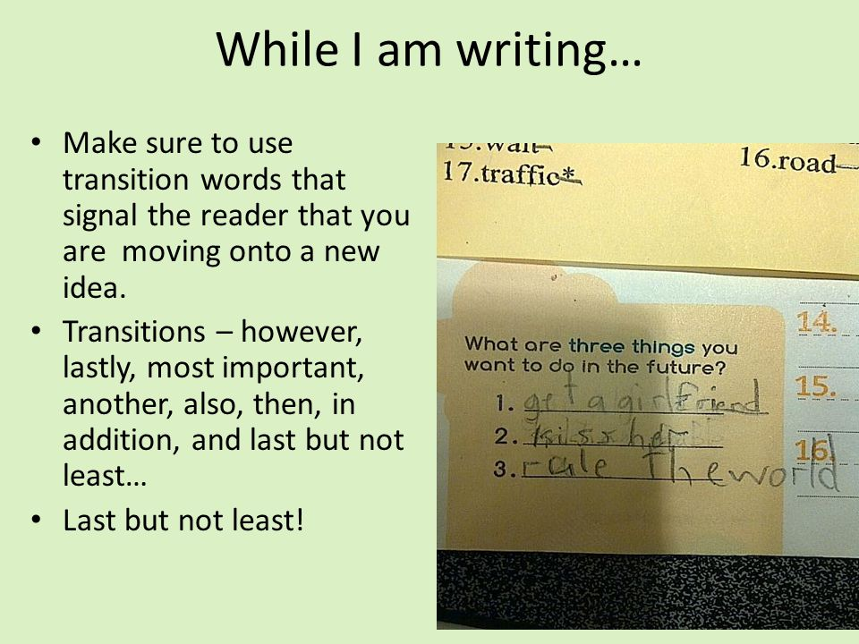 While I am writing… Make sure to use transition words that signal the reader that you are moving onto a new idea. Transitions – however, lastly, most