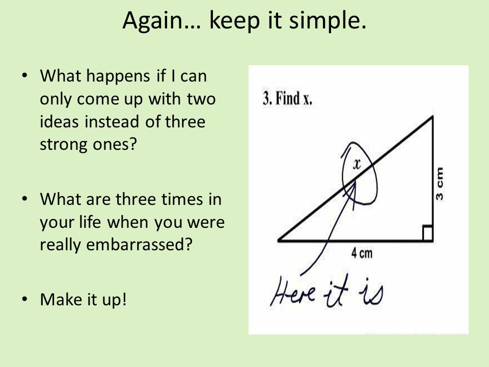 Again… keep it simple. What happens if I can only come up with two ideas instead of three strong ones? What are three times in your life when you were