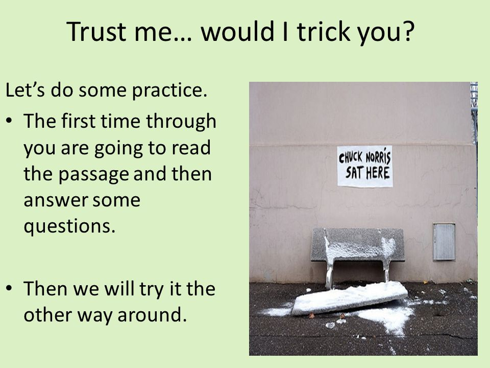 Trust me… would I trick you? Lets do some practice. The first time through you are going to read the passage and then answer some questions. Then we w
