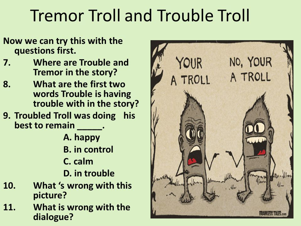 Tremor Troll and Trouble Troll Now we can try this with the questions first. 7.Where are Trouble and Tremor in the story? 8.What are the first two wor